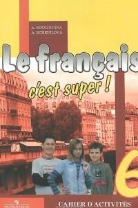 Le francais 6: C'est super! / Французский язык. 6 класс. Рабочая тетрадь