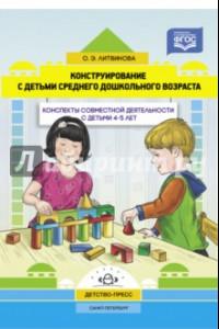 Конструирование с детьми среднего дошкольного возраста. Конспекты совместной деятельности с детьми