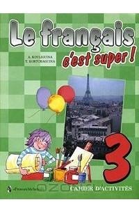 Le francais 3: C'est super! Cahier d'activites / Твой друг французский язык. 3 класс. Рабочая тетрадь