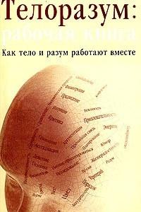 Телоразум: рабочая книга. Как тело и разум работают вместе
