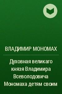Духовная великаго князя Владимира Всеволодовича Мономаха детям своим