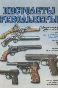 Пистолеты и револьверы. Энциклопедия техники. Выпуск 1