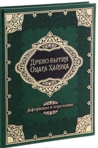Древо бытия Омара Хайяма. 1000 афоризмом, изречений и высказываний выдающегося врача и математика, гениального философа и самого знаменитого поэта всем времен и народов