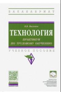 Технология: практикум по трудовому обучению. Учебное пособие