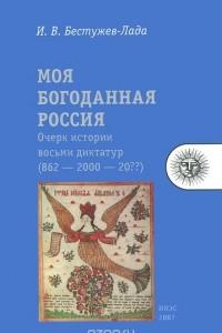 Моя богоданная Россия. Очерк истории восьми диктатур (862 — 2000 — 20??)