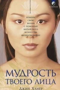Мудрость твоего лица. Измени свою жизнь с помощью китайского искусства физиогномики!