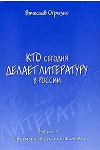 Кто сегодня делает литературу в России. Выпуск 1. Современные русские писатели
