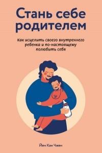 Стань себе родителем. Как исцелить своего внутреннего ребенка и по-настоящему полюбить себя