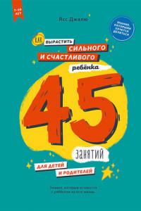 Как вырастить сильного и счастливого ребёнка: 45 занятий для детей и родителей