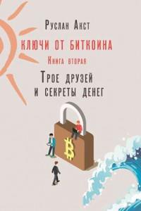 Ключи отБиткоина. Книга вторая. Трое друзей исекреты денег