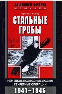 Стальные гробы. Немецкие подводные лодки. Секретные операции 1941-1945 гг.