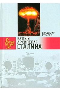 Белый архипелаг Сталина. Документальное повествование о создании ядерной бомбы, основанное на рассекреченных материалах