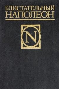 Блистательный Наполеон. Стендаль. Жизнь Наполеона. Д. С. Мережковский. Наполеон-человек. Ш. Лоран. Сын Наполеона