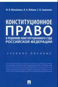Конституционное право в решениях Конституционного Суда Российской Федерации. Учебное пособие