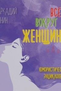 Все о женщине от А до Я. Юмористическая энциклопедия
