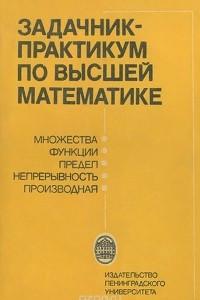 Задачник-практикум по высшей математике. Множества. Функции. Предел. Непрерывность. Производная. Учебное пособие