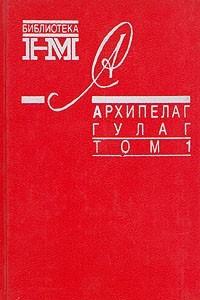 Александр Солженицын. Собрание произведений в восьми книгах. Архипелаг Гулаг. В трех томах. Том 1