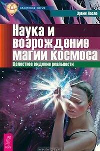 Наука и возрождение магии космоса. Целостное видение реальности