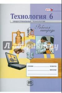 Технология. Индустриальные технологии. 6 класс. Рабочая тетрадь. ФГОС