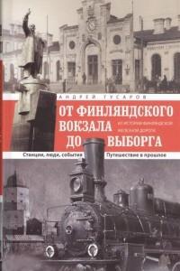 От Финляндского вокзала до Выборга. Из истории Финляндской железной дороги. Станции, люди, события. Путешествие в прошлое