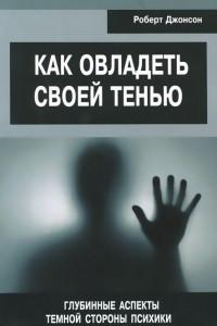Как овладеть своей тенью. Глубинные аспекты темной стороны психики