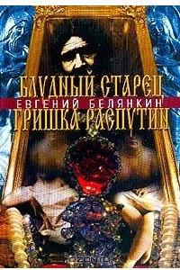 Блудный старец Гришка Распутин. Роман-хроника об интимных похождениях `святого царедворца`