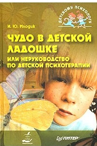Чудо в детской ладошке, или Неруководство по детской психотерапии