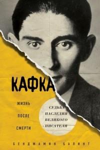 Кафка. Жизнь после смерти. Судьба наследия великого писателя