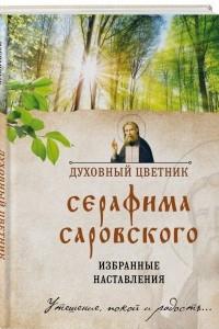 Духовный цветник Серафима Саровского. Избранные наставления