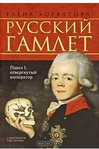 Русский Гамлет. Павел I, отвергнутый император