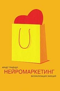 Нейромаркетинг: Визуализация эмоций. 2-е изд