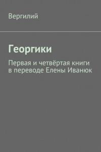 Георгики. Первая ичетвёртая книги впереводе Елены Иванюк