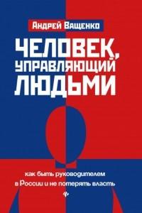 Человек, управляющий людьми. Как быть руководителем в России и не потерять власть