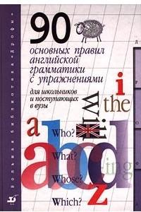 90 основных правил английской грамматики с упражнениями для школьников и поступающих в ВУЗы