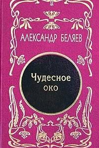 Александр Беляев. Собрание сочинений в 5 томах. Том 3. Чудесное око