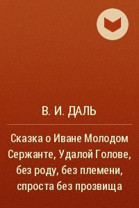 Сказка о Иване Молодом Сержанте, Удалой Голове, без роду, без племени, спроста без прозвища