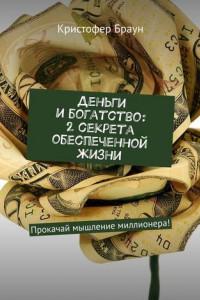 Деньги и богатство: 2секрета обеспеченной жизни. Прокачай мышление миллионера!