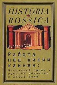 Работа над диким камнем. Масонский орден и русское общество в XVIII веке