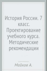 История России. 7  класс. Проектирование учебного курса. Методические рекомендации