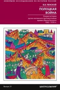 Полоцкая война. Очерки истории русско-литовского противостояния времен Ивана Грозного. 1562-1570