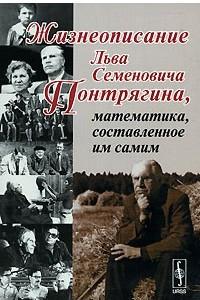 Жизнеописание Льва Семеновича Понтрягина, математика, составленное им самим