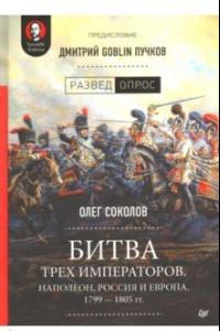 Битва трех императоров. Наполеон, Россия и Европа. 1799-1805 гг.