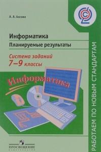 Информатика. 7-9 классы. Планируемые результаты. Система заданий. Учебное пособие для учителей общеобразовательных организаций
