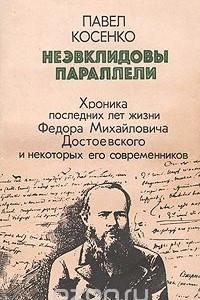Неэвклидовы параллели: Хроника последних лет жизни Ф. М. Достоевского и некоторых его современников