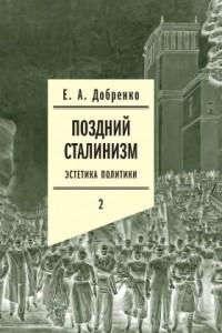 Поздний сталинизм. Эстетика политики. Том 2