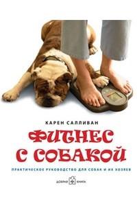 Фитнес с собакой: Практическое руководство для собак и их хозяев. Карен Салливан