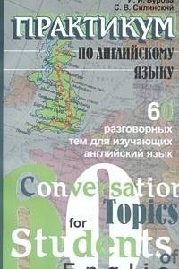 Практикум по английскому языку. 60 разговорных тем для изучающих английский язык