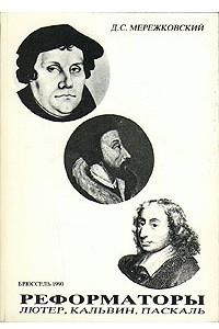 Реформаторы. Лютер, Кальвин, Паскаль