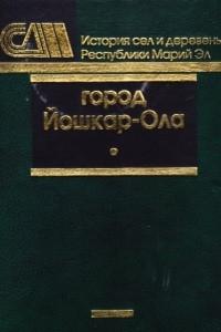 Город Йошкар-Ола. Сборник документальных очерков