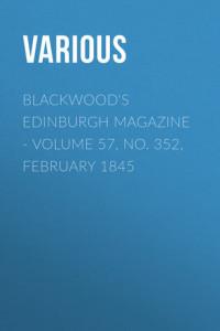 Blackwood's Edinburgh Magazine – Volume 57, No. 352, February 1845